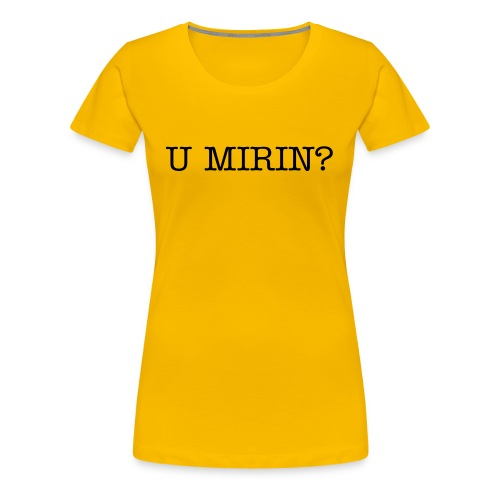 U MIRIN? SLIM FIT T SHIRT - Women's Premium T-Shirt