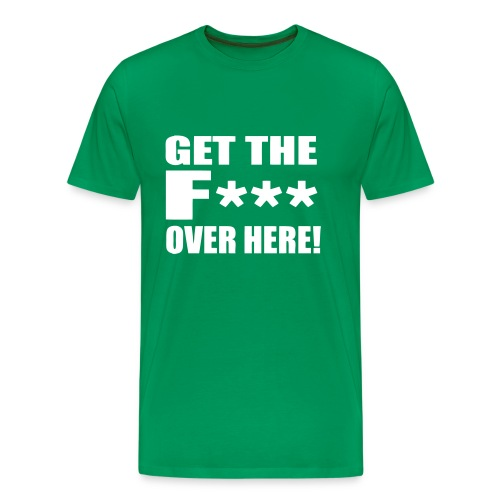 GET THE F*** Over here! Male - Men's Premium T-Shirt