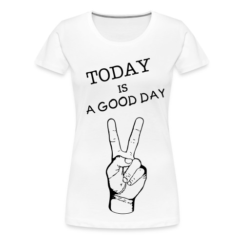 TODAY IS A GOOD DAY - T-shirt Premium Femme