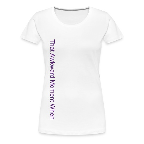 That Awkward Moment When T Shirt - Women's Premium T-Shirt