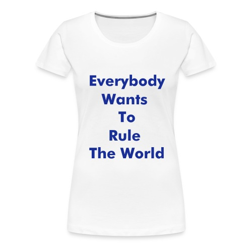 Everybody Wants To Rule The World T-Shirt - Women's Premium T-Shirt
