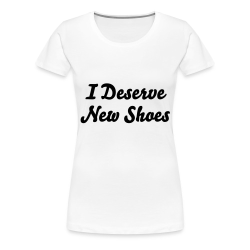 I Deserve New Shoes - Vrouwen Premium T-shirt