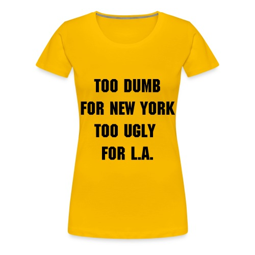 TOO DUMB, TOO UGLY - Vrouwen Premium T-shirt