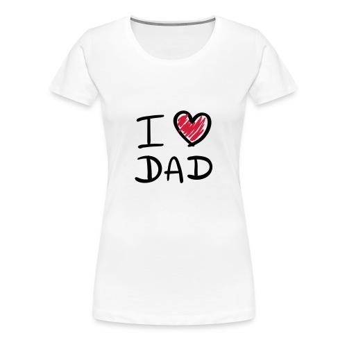 I LOVE DAD - T-shirt Premium Femme