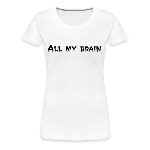 all my brain (female) - Women's Premium T-Shirt