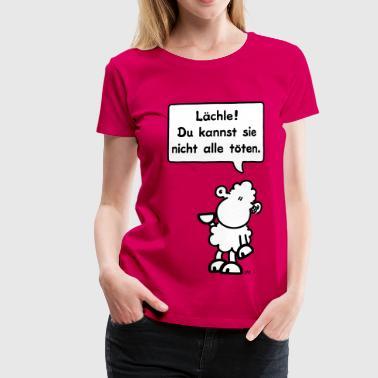 sheepworld - Lächle! Du kannst sie nicht alle töten. - Frauen Premium T-Shirt