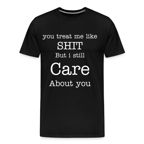 You treat me like shit - Herre premium T-shirt
