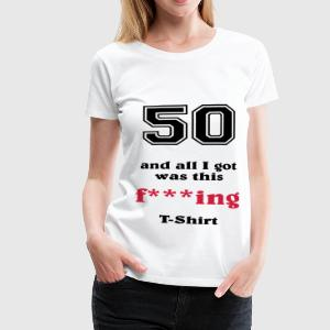 50 and all I got... T-shirts - Vrouwen Premium T-shirt