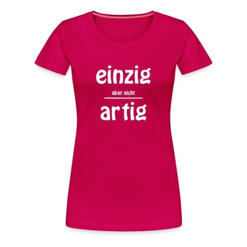 EINZIG aber nicht ARTIG - Frauen Premium T-Shirt