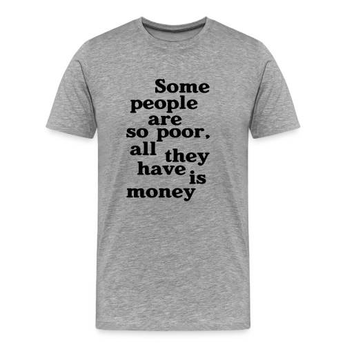 Some people are so poor T-Shirts - Männer Premium T-Shirt