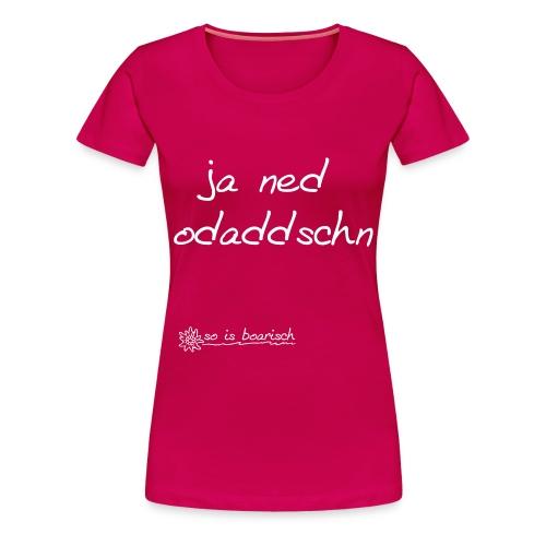 Ja ned odaddschn - Damen Shirt - Frauen Premium T-Shirt