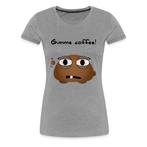 Gimme coffee!! - Frauen Premium T-Shirt