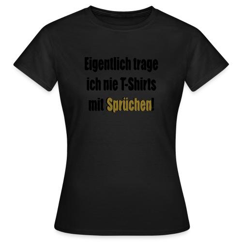 Frauen T-Shirt - Eigentlich trage ich nie T-Shirts mit Sprüchen