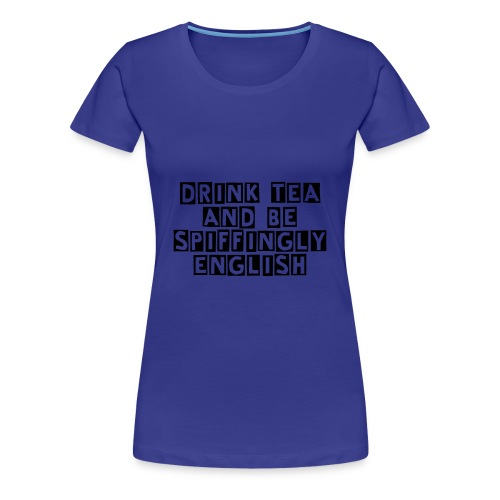 Drink Tea And Be Spiffingly English - Women's Premium T-Shirt