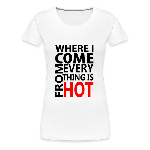 Where I come from everything is hot - Vrouwen Premium T-shirt