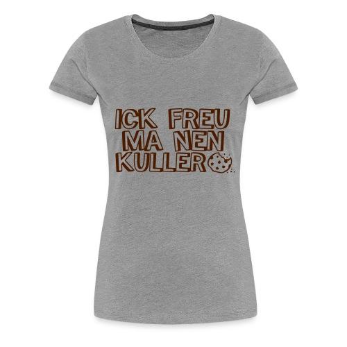 Ick freu ma nen Kullerkeks  - Frauen Premium T-Shirt