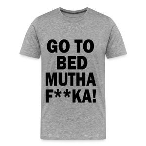 Go To Bed Mutha F**ka! - Men's Premium T-Shirt