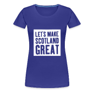 T-Shirts ~ Women's Premium T-Shirt ~ 'Let's Make Scotland Great' T-shirt