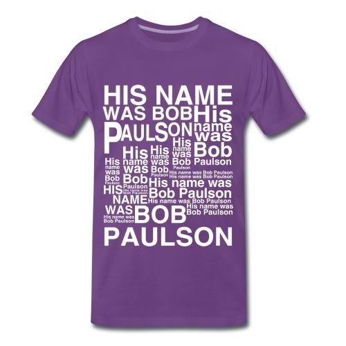 HIS NAME WAS BOB PAULSON! HIS NAME WAS BOB PAULSON! HIS NA- - Men's Premium T-Shirt
