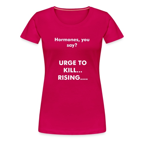 Urge to kill.... hormones - Women's Premium T-Shirt