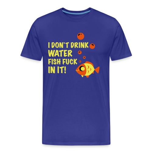 Fishes be fuckin in the Water - Männer Premium T-Shirt