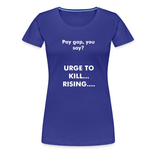 Urge to kill..... pay gap  - Women's Premium T-Shirt