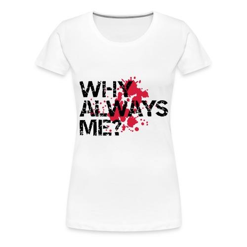 Why Always Me (Female Shirt) - Vrouwen Premium T-shirt