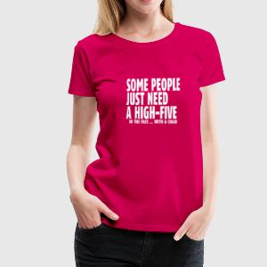 some people need a high five in the face I T-Shirts - Frauen Premium T-Shirt