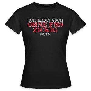 Ich kann auch ohne PMS zickig sein - Frauen T-Shirt