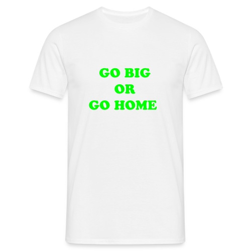 Go big or go home tee - Men's T-Shirt