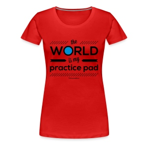 The World is My Practice Pad - Girlz - Women's Premium T-Shirt