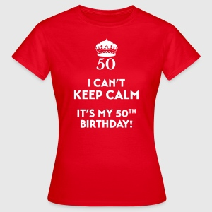 I can't keep calm It's my 50. Birthday T-Shirts - Women's T-Shirt