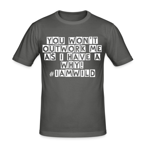 YOU WON'T OUTWORK ME  AS I HAVE A WHY! #IAMWILD - Men's Slim Fit T-Shirt