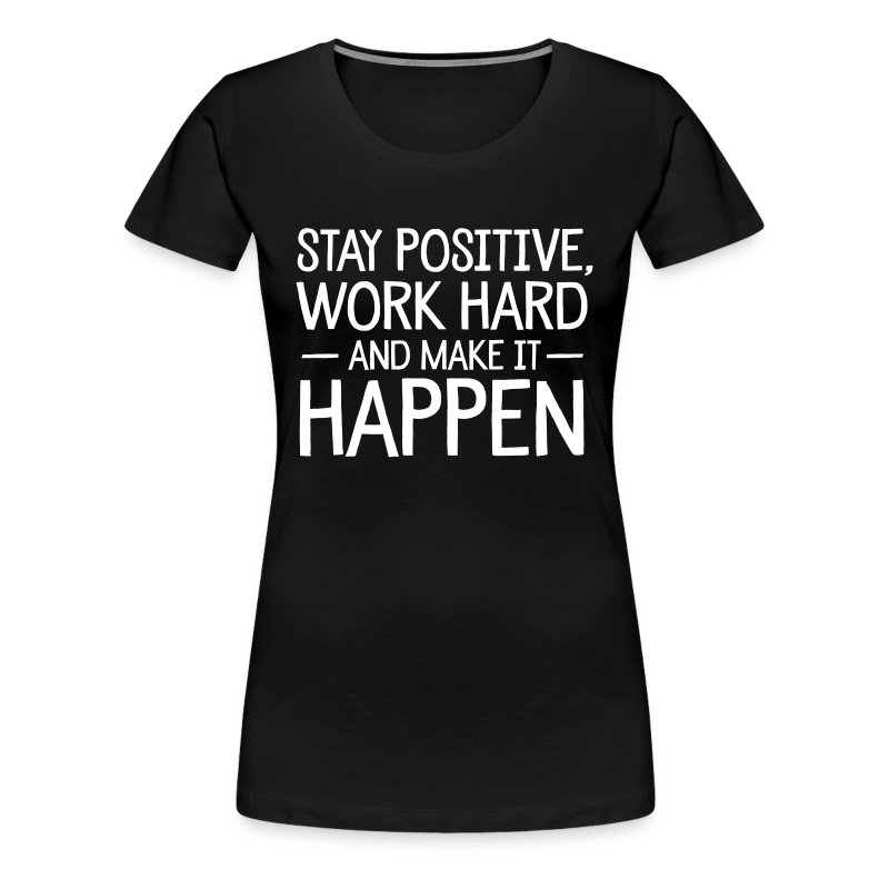 Stay Positive, Work Hard And Make It Happen T-paita