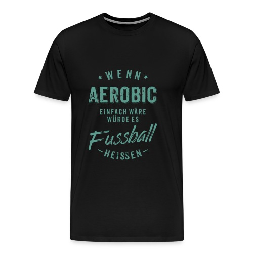 Wenn Aerobic einfach wäre würde es Fussball heissen - petrol RAHMENLOS - Männer Premium T-Shirt
