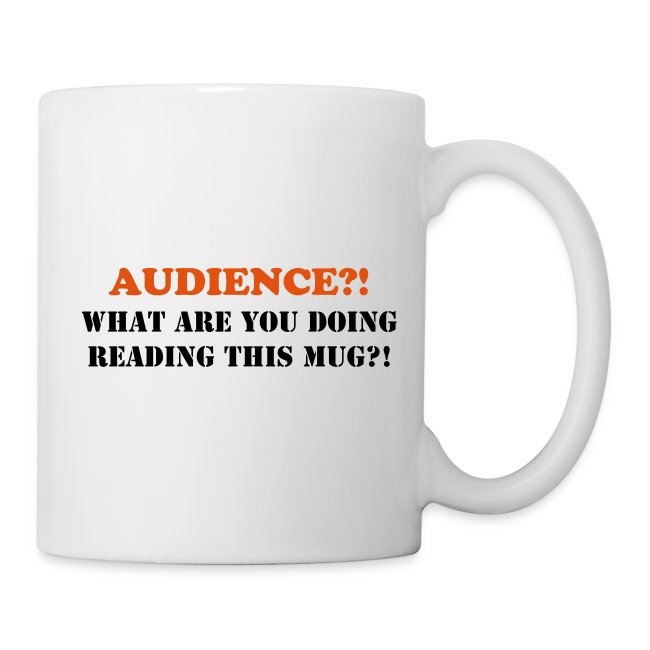 AUDIENCE?!  What are you doing reading this mug?