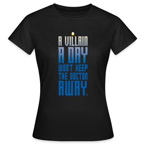 A villain a day won't keep the doctor away. - Frauen T-Shirt