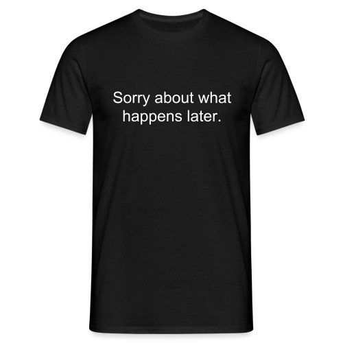 Sorry about what happens later. - Männer T-Shirt