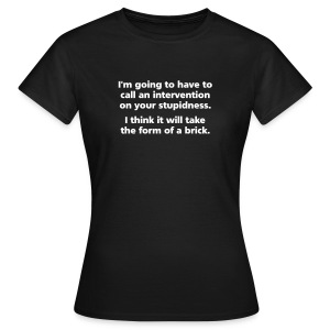 WOMENS SIMPLE: Intervention on your stupidness - Women's T-Shirt