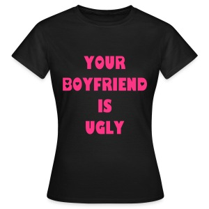 your boyfriend is ugly! - Frauen T-Shirt