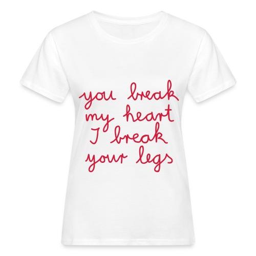 you break my heart , i break your legs - Frauen Bio-T-Shirt