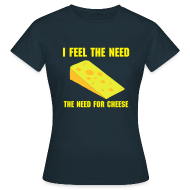 T-Shirts ~ Women's T-Shirt ~ I feel the need, the need for cheese!