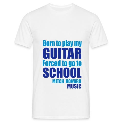 Born To Play Guitar Forced School To Go To School Mitch Howard T-Shirt - Men's T-Shirt