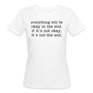everything will be okay in the end. if it's not okay, it's not the end. - Frauen Bio-T-Shirt