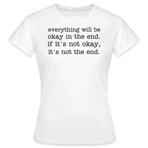 everything will be okay in the end. if it's not okay, it's not the end. - Frauen T-Shirt