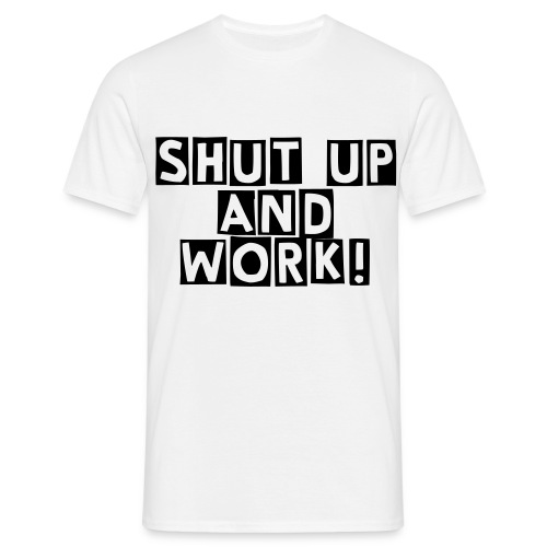 Shut up and work! - Männer T-Shirt