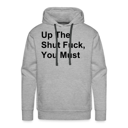 Up The Shut Fuck You Must - Männer Premium Hoodie