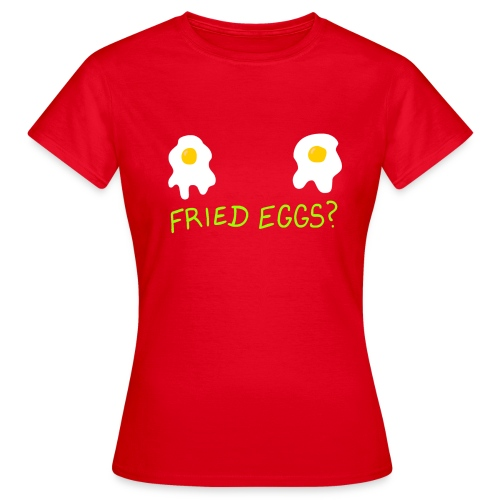 Fried Eggs? for the Ladies - Women's T-Shirt
