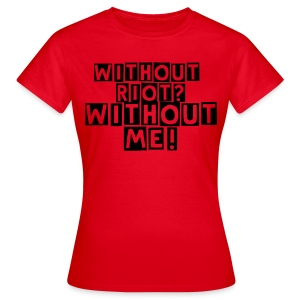 Without Riot? Without me. - Frauen T-Shirt