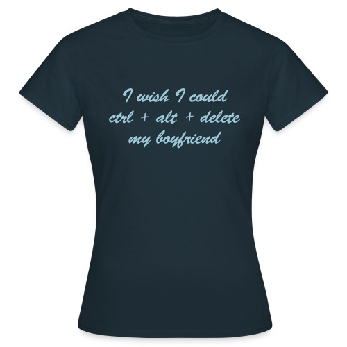 I wish I could Ctrl+Alt+Delete my boyfriend (f) - Women's T-Shirt